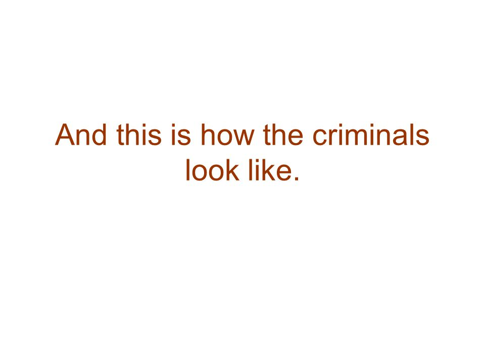 And this is how the criminals look like.