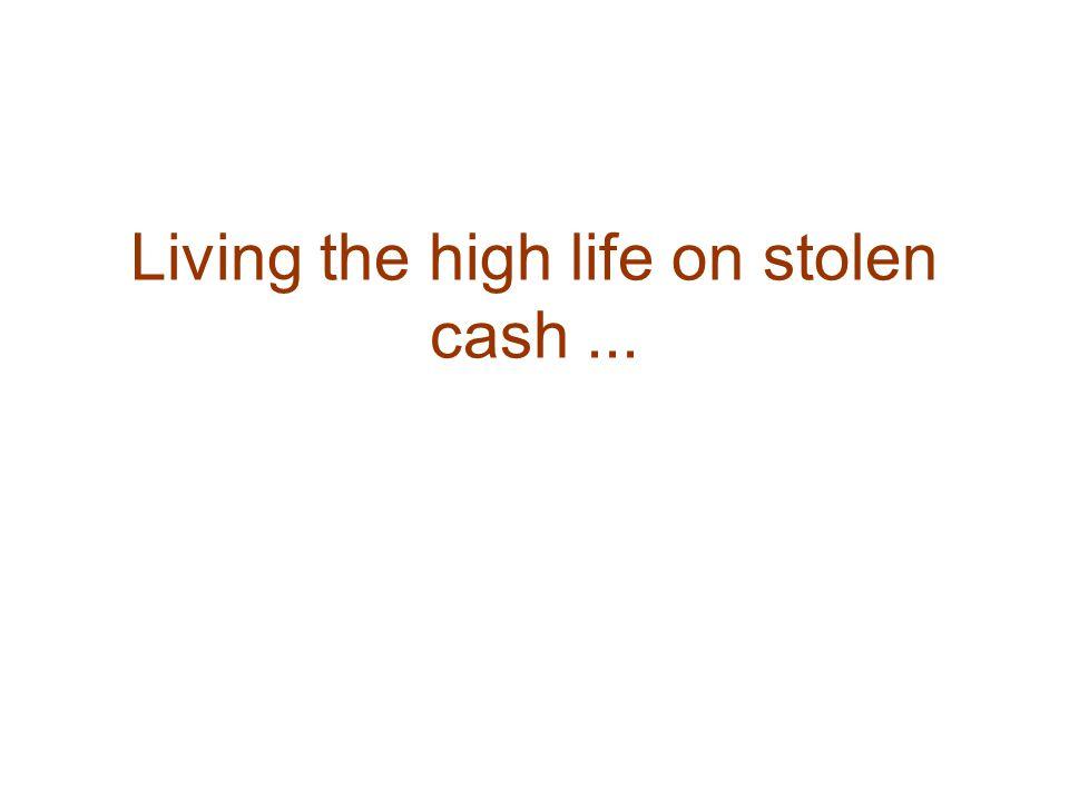 Living the high life on stolen cash...
