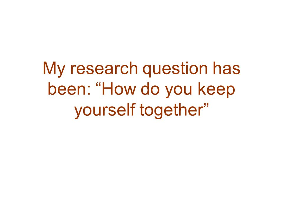 My research question has been: How do you keep yourself together