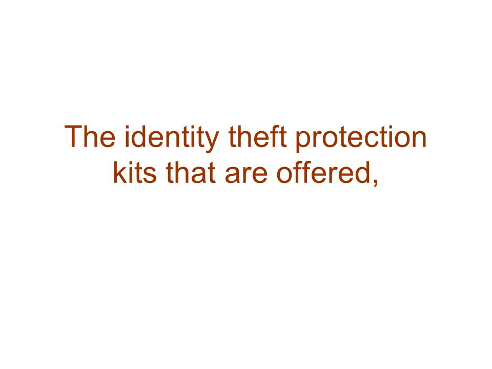 The identity theft protection kits that are offered,