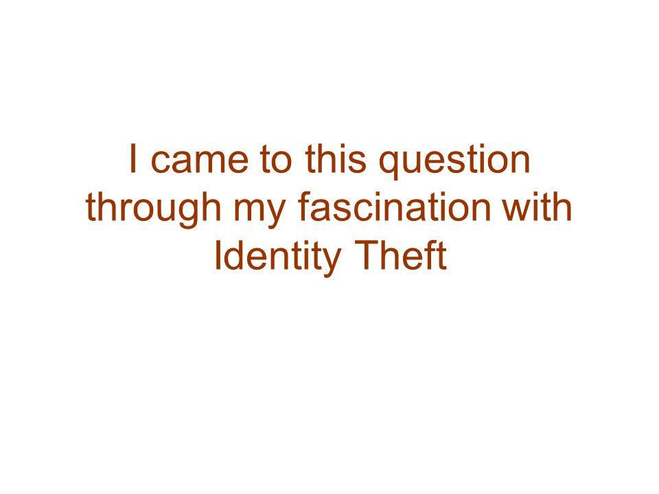 I came to this question through my fascination with Identity Theft