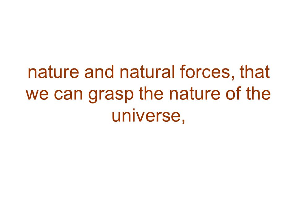 nature and natural forces, that we can grasp the nature of the universe,