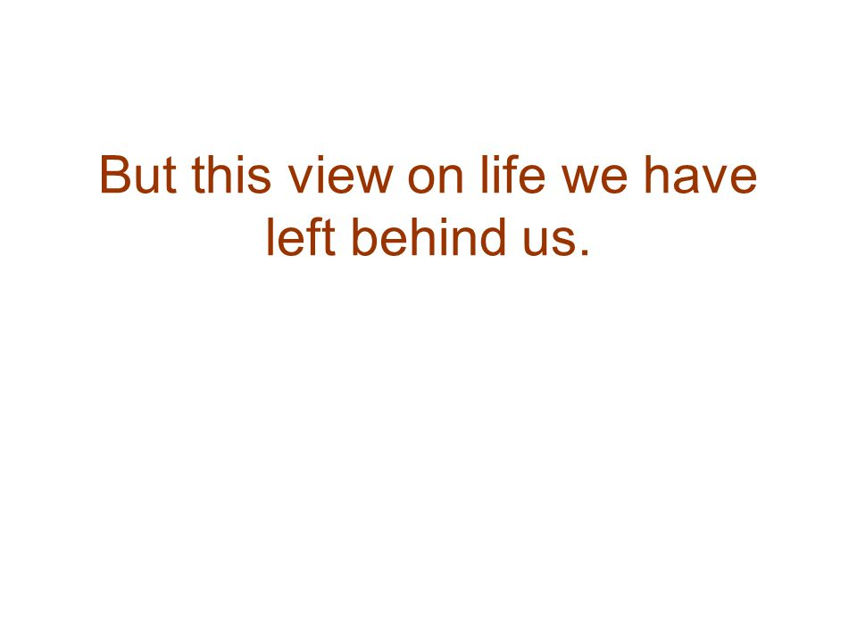 But this view on life we have left behind us.