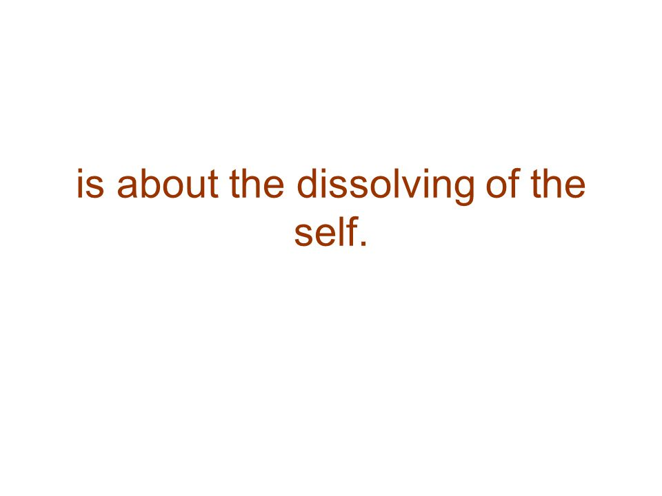 is about the dissolving of the self.