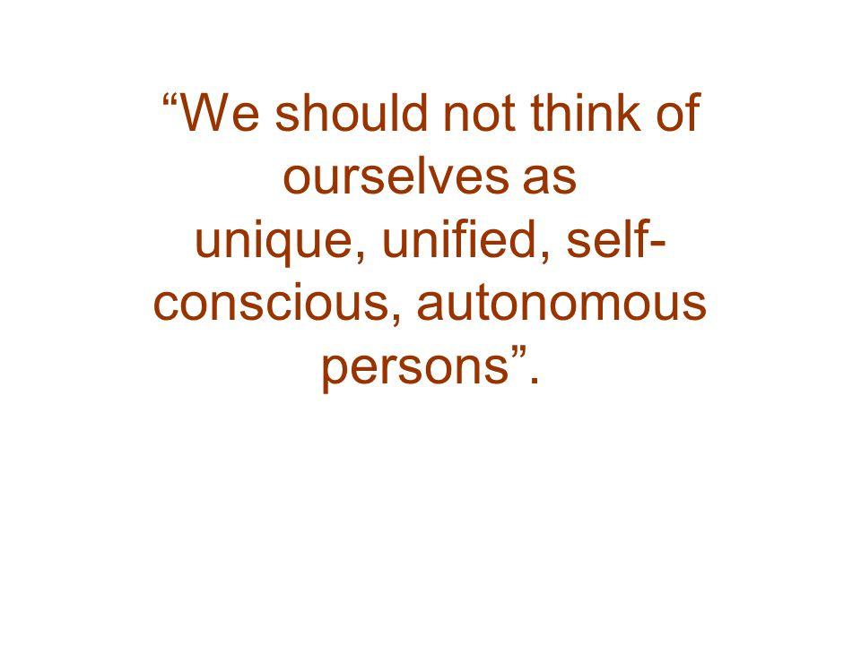 We should not think of ourselves as unique, unified, self- conscious, autonomous persons .