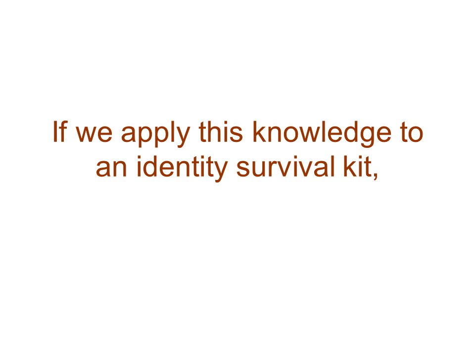 If we apply this knowledge to an identity survival kit,