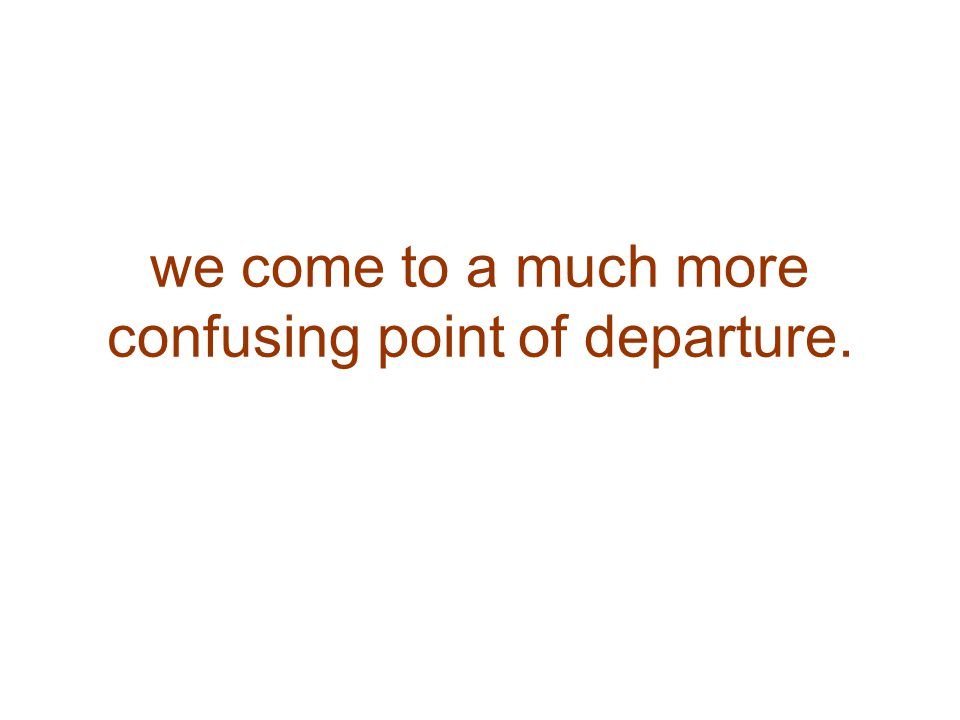 we come to a much more confusing point of departure.