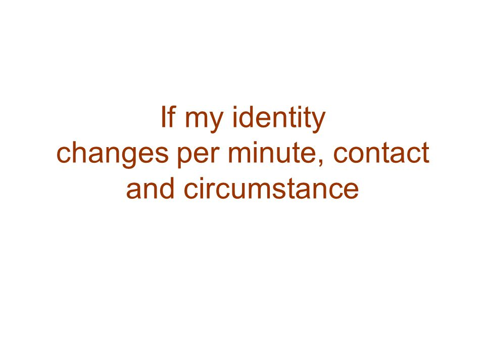 If my identity changes per minute, contact and circumstance