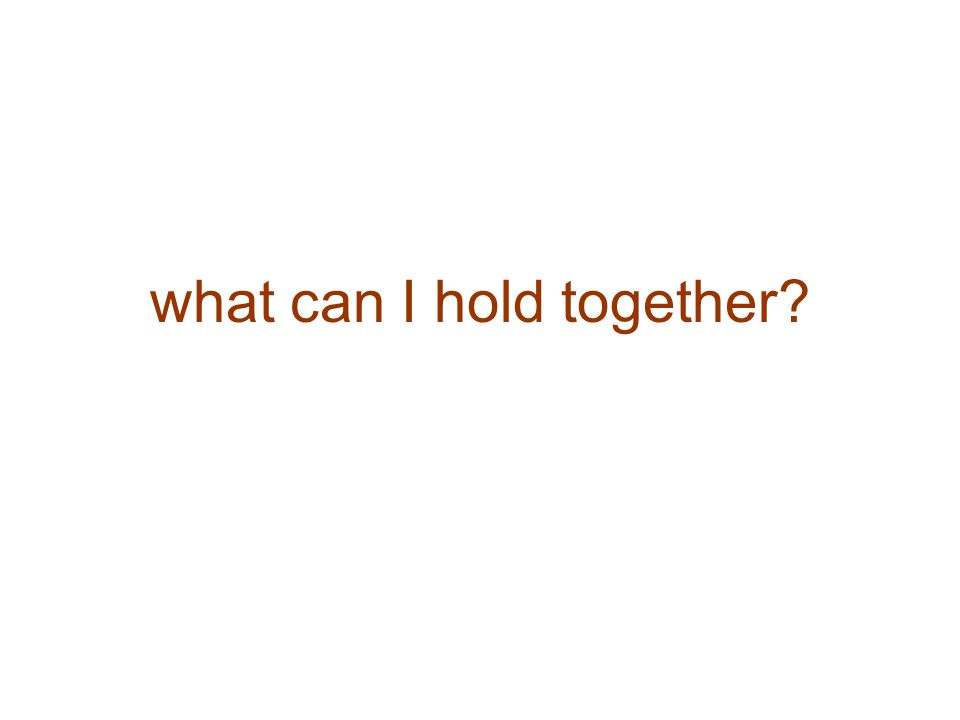 what can I hold together?