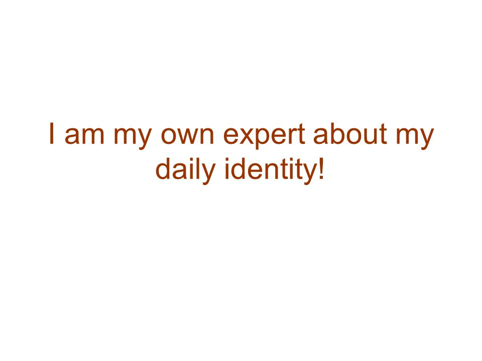 I am my own expert about my daily identity!