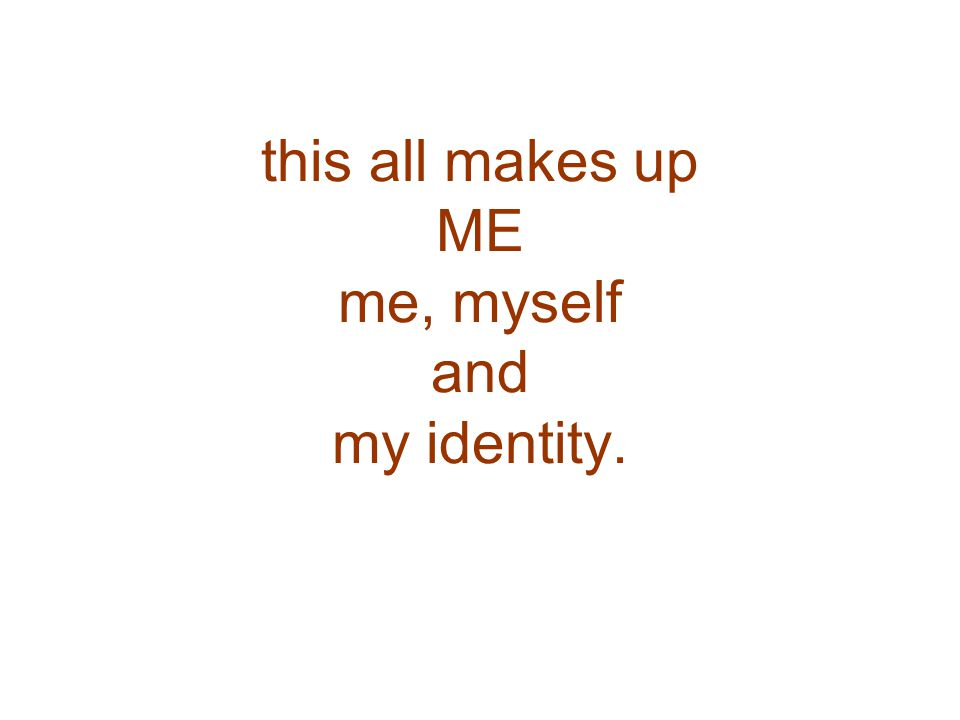 this all makes up ME me, myself and my identity.