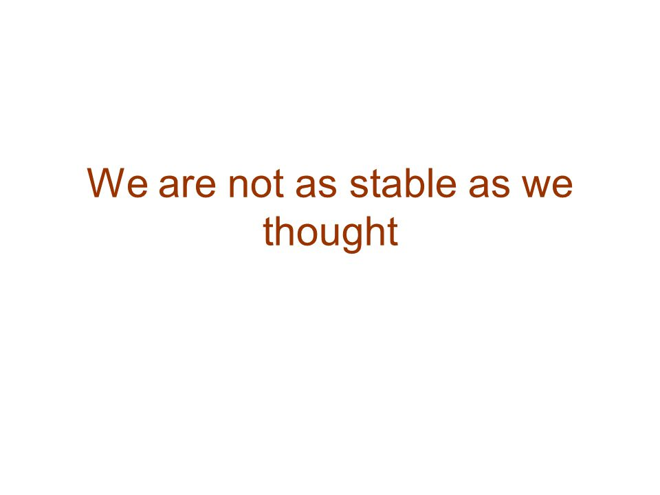 We are not as stable as we thought