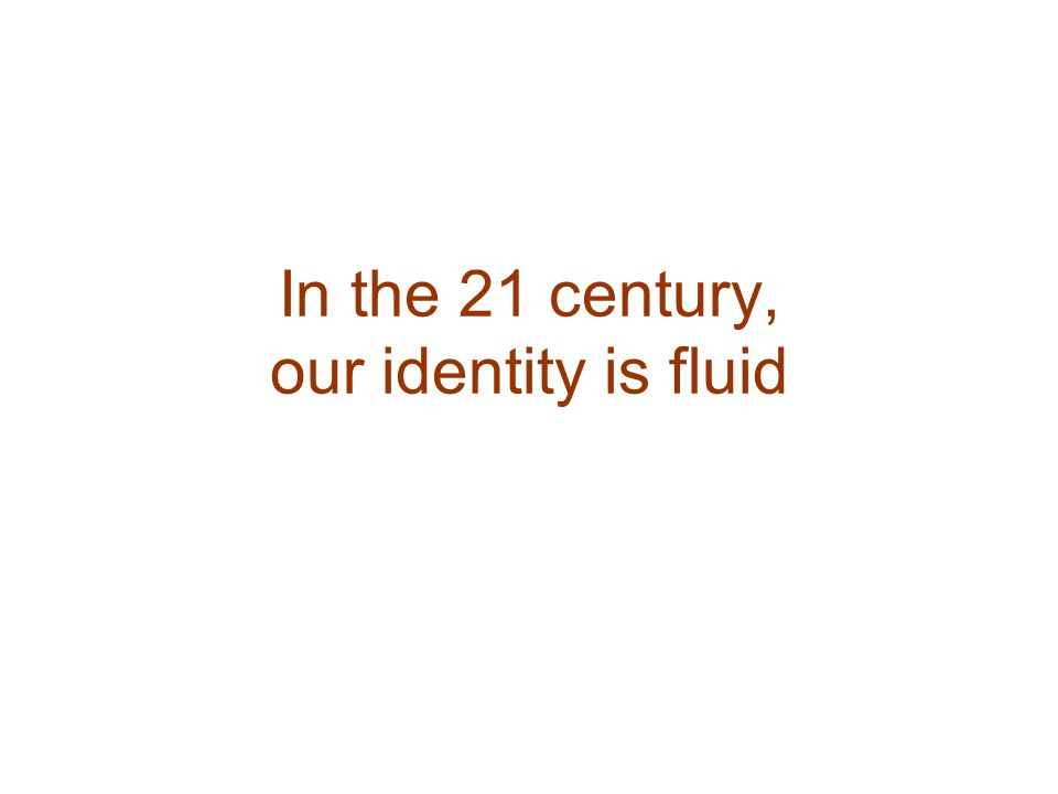 In the 21 century, our identity is fluid