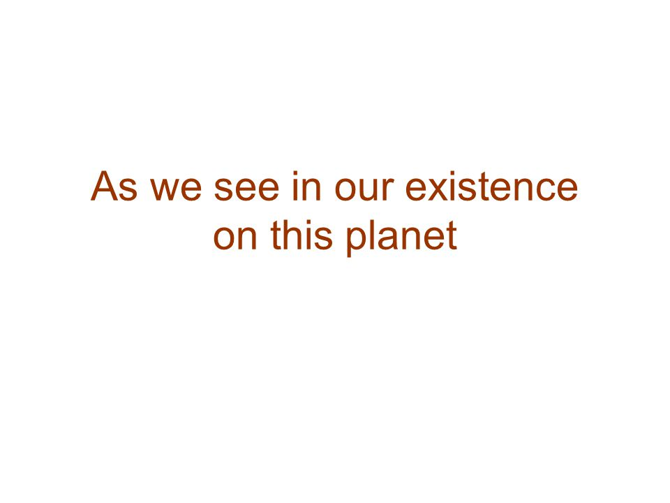 As we see in our existence on this planet
