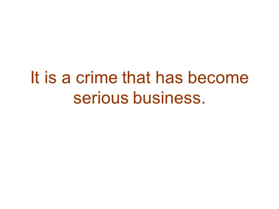It is a crime that has become serious business.