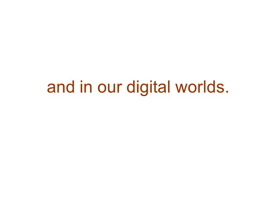and in our digital worlds.