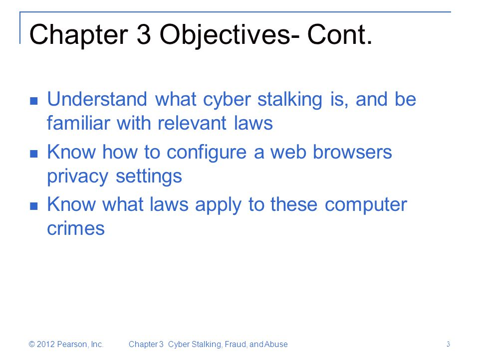 © 2012 Pearson, Inc. Chapter 3 Cyber Stalking, Fraud, and Abuse 3 Chapter 3 Objectives- Cont.