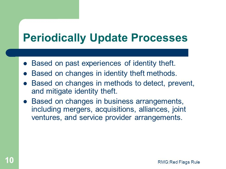 RMG:Red Flags Rule 10 Periodically Update Processes Based on past experiences of identity theft. Based on changes in identity theft methods. Based on