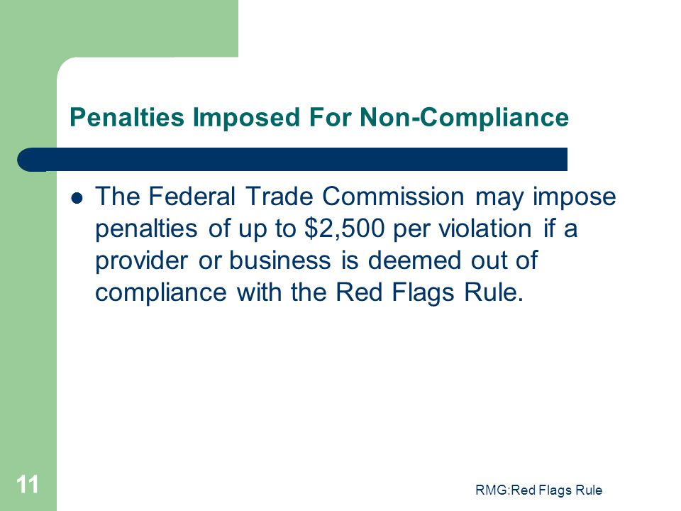 RMG:Red Flags Rule 11 Penalties Imposed For Non-Compliance The Federal Trade Commission may impose penalties of up to $2,500 per violation if a provid