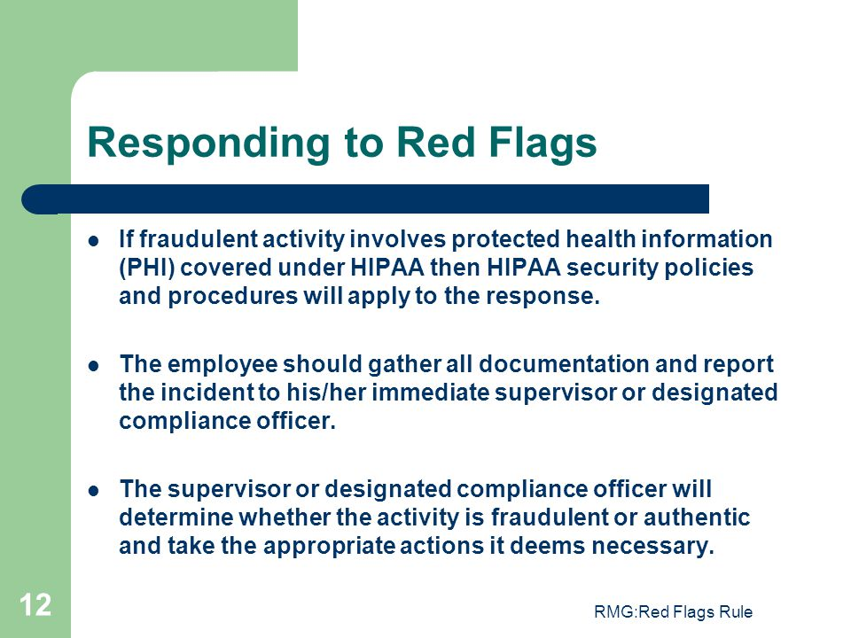 RMG:Red Flags Rule 12 Responding to Red Flags If fraudulent activity involves protected health information (PHI) covered under HIPAA then HIPAA securi