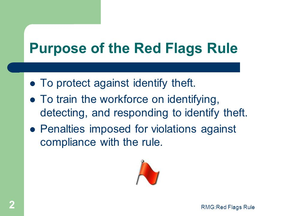 RMG:Red Flags Rule 2 Purpose of the Red Flags Rule To protect against identify theft. To train the workforce on identifying, detecting, and responding