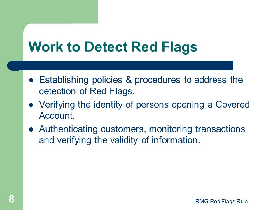 RMG:Red Flags Rule 8 Work to Detect Red Flags Establishing policies & procedures to address the detection of Red Flags. Verifying the identity of pers