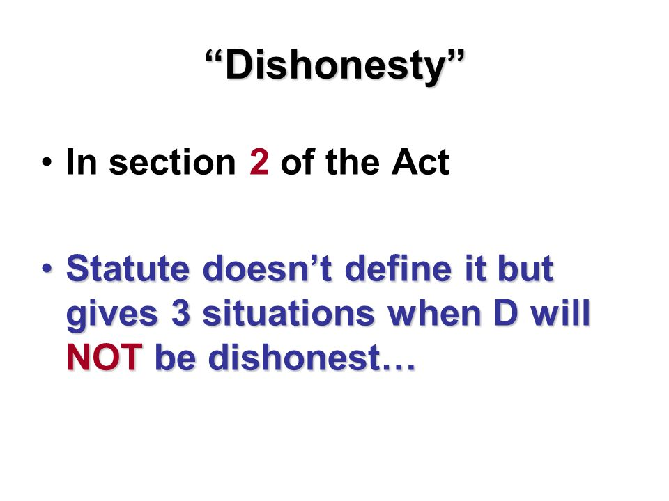 Dishonesty In section 2 of the Act Statute doesn't define it but gives 3 situations when D will NOT be dishonest…Statute doesn't define it but gives 3 situations when D will NOT be dishonest…