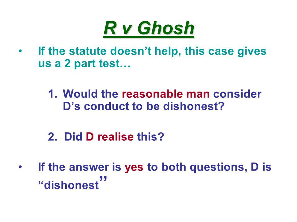 R v Ghosh If the statute doesn't help, this case gives us a 2 part test… 1.Would the reasonable man consider D's conduct to be dishonest.