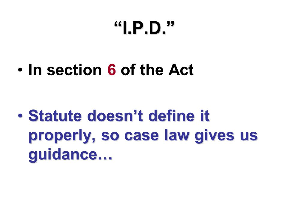 I.P.D. In section 6 of the Act Statute doesn't define it properly, so case law gives us guidance…Statute doesn't define it properly, so case law gives us guidance…