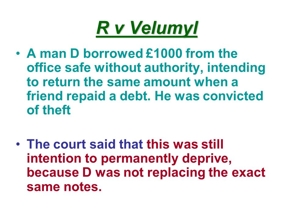 R v Velumyl A man D borrowed £1000 from the office safe without authority, intending to return the same amount when a friend repaid a debt.