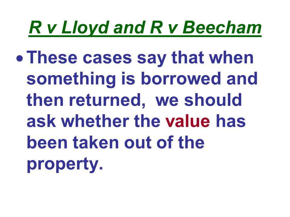 R v Lloyd and R v Beecham  These cases say that when something is borrowed and then returned, we should ask whether the value has been taken out of the property.
