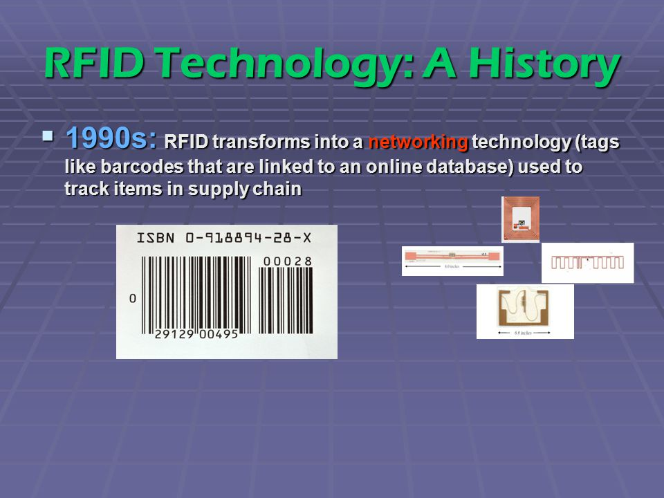 RFID Technology: A History  1990s: RFID transforms into a networking technology (tags like barcodes that are linked to an online database) used to track items in supply chain