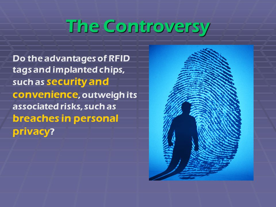 The Controversy Do the advantages of RFID tags and implanted chips, such as security and convenience, outweigh its associated risks, such as breaches in personal privacy