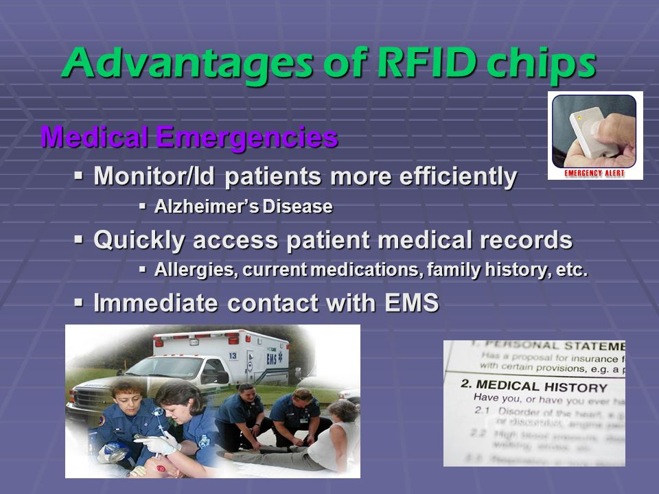 Advantages of RFID chips Medical Emergencies  Monitor/Id patients more efficiently  Alzheimer's Disease  Quickly access patient medical records  Allergies, current medications, family history, etc.