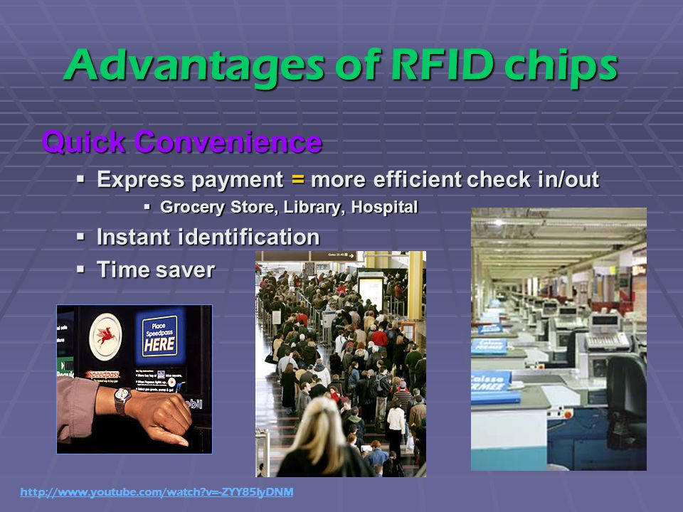 Advantages of RFID chips Quick Convenience  Express payment = more efficient check in/out  Grocery Store, Library, Hospital  Instant identification  Time saver http://www.youtube.com/watch v=-ZYY85IyDNM