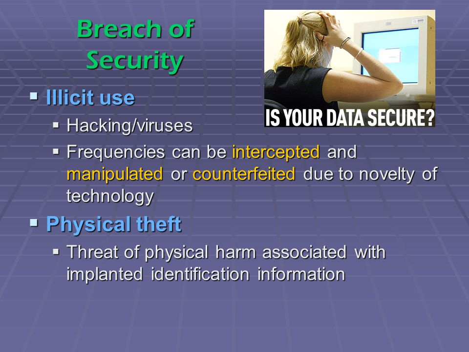 Breach of Security  Illicit use  Hacking/viruses  Frequencies can be intercepted and manipulated or counterfeited due to novelty of technology  Physical theft  Threat of physical harm associated with implanted identification information