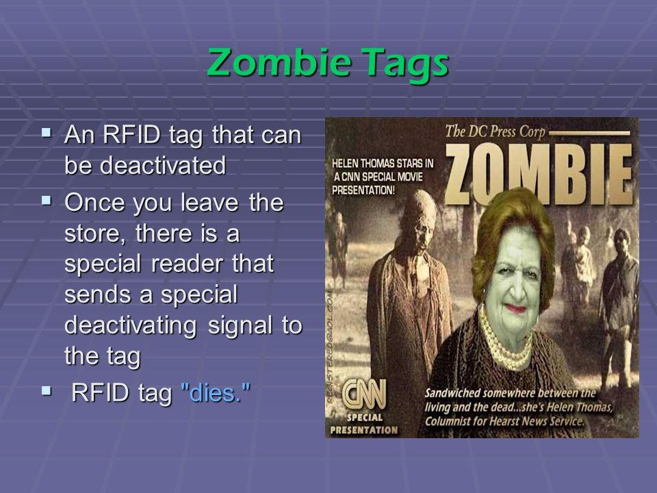 Zombie Tags  An RFID tag that can be deactivated  Once you leave the store, there is a special reader that sends a special deactivating signal to the tag  RFID tag dies.