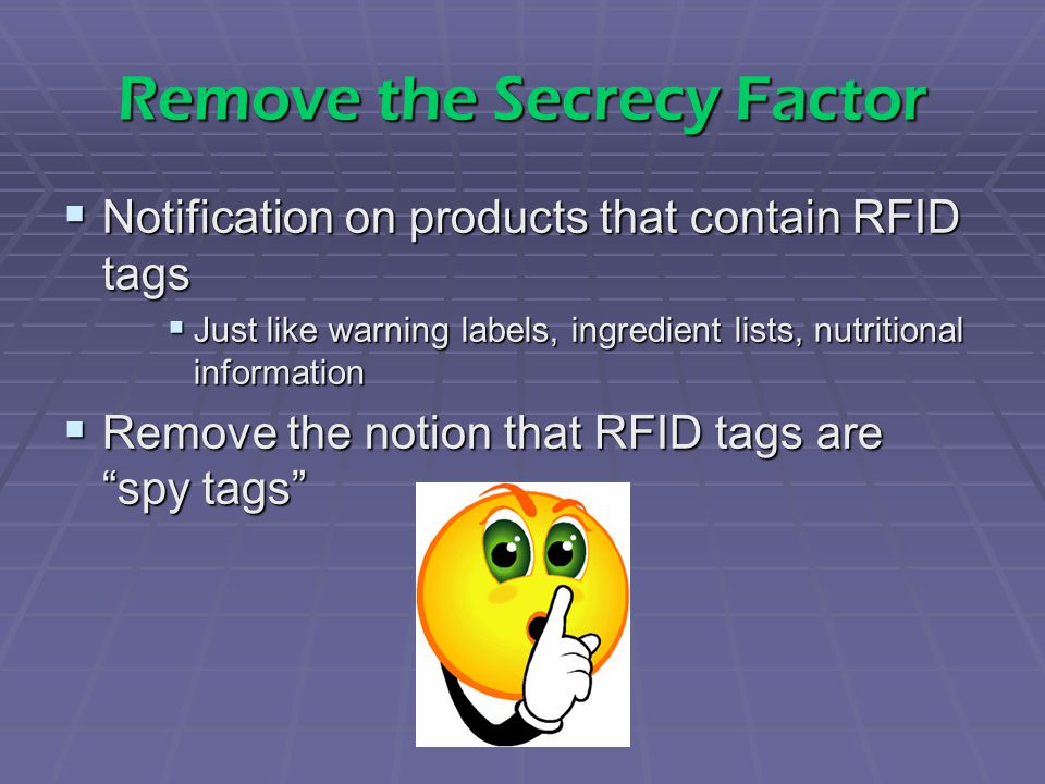Remove the Secrecy Factor  Notification on products that contain RFID tags  Just like warning labels, ingredient lists, nutritional information  Remove the notion that RFID tags are spy tags