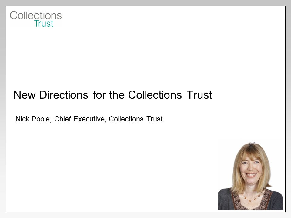 New Directions for the Collections Trust Nick Poole, Chief Executive, Collections Trust