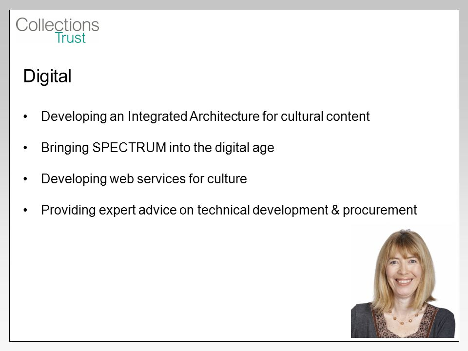 Digital Developing an Integrated Architecture for cultural content Bringing SPECTRUM into the digital age Developing web services for culture Providing expert advice on technical development & procurement