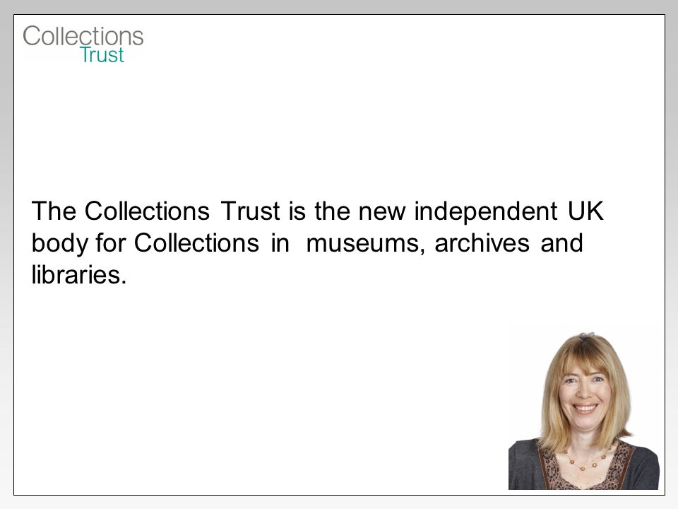The Collections Trust is the new independent UK body for Collections in museums, archives and libraries.