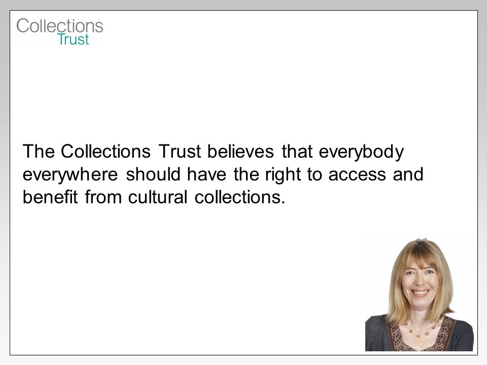 The Collections Trust believes that everybody everywhere should have the right to access and benefit from cultural collections.