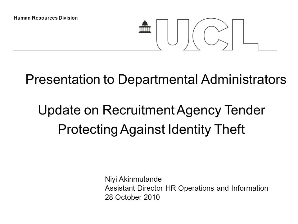 Human Resources Division Presentation to Departmental Administrators Update on Recruitment Agency Tender Protecting Against Identity Theft Niyi Akinmutande Assistant Director HR Operations and Information 28 October 2010