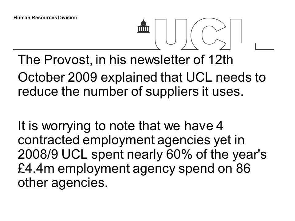 Human Resources Division The Provost, in his newsletter of 12th October 2009 explained that UCL needs to reduce the number of suppliers it uses. It is
