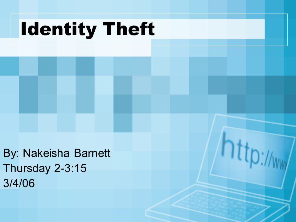 Identity Theft By: Nakeisha Barnett Thursday 2-3:15 3/4/06