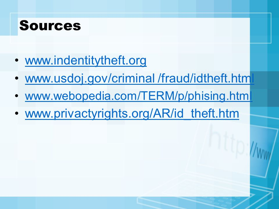 Sources www.indentitytheft.org www.usdoj.gov/criminal /fraud/idtheft.html www.webopedia.com/TERM/p/phising.html www.privactyrights.org/AR/id_theft.htm