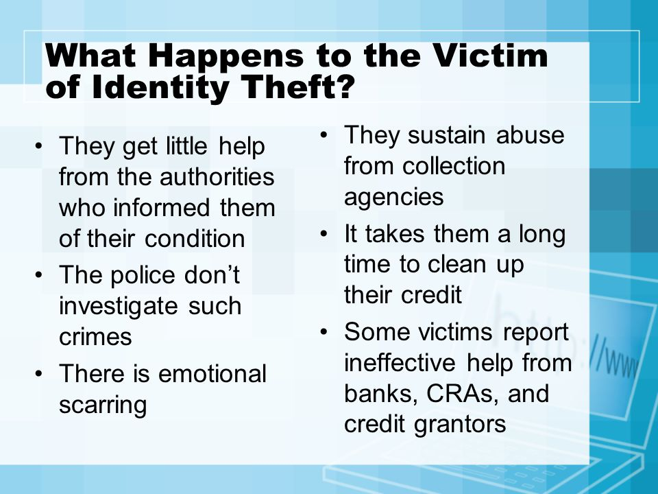 What Happens to the Victim of Identity Theft? They get little help from the authorities who informed them of their condition The police don't investig