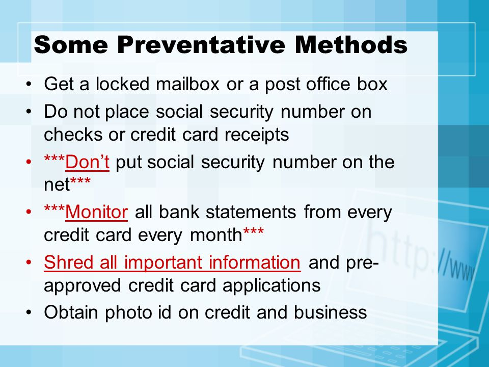 Some Preventative Methods Get a locked mailbox or a post office box Do not place social security number on checks or credit card receipts ***Don't put social security number on the net*** ***Monitor all bank statements from every credit card every month*** Shred all important information and pre- approved credit card applications Obtain photo id on credit and business