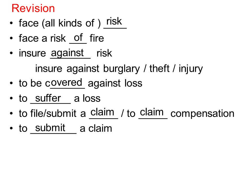 HW: fill in the missing prepositions (To be found in Lloyd's tsunami exposure limited) face risk / face a risk ____ fire insure ______ risk / burglary / theft / injury to be covered _______ loss two parties ____ an insurance contract receive money ____ premiums pay money ____ compensation penetration ___ insurance worst year ___ record big number ___ insurance terms compared ____ $ 2000 ___ head exclusions ____ acts ___ God an analyst ___ Numis Securities / PBZ / CNB