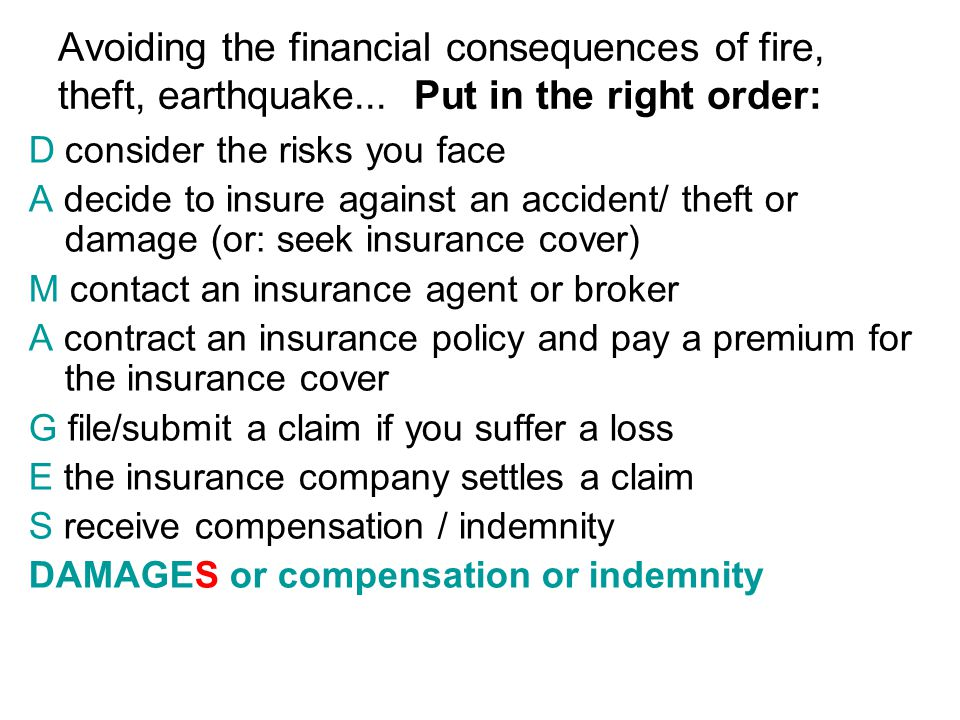 Dconsider the risks you face A decide to insure against an accident/ theft or damage (or: seek insurance cover) M contact an insurance agent or broker A contract an insurance policy and pay a premium for the insurance cover G file/submit a claim if you suffer a loss E the insurance company settles a claim S receive compensation / indemnity DAMAGES or compensation or indemnity CAREFUL!!.